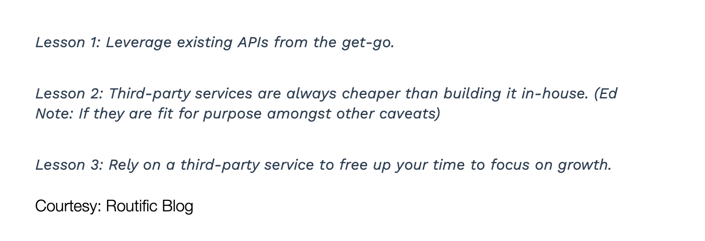 Lesson 1: Leverage existing APIs from the get-go. Lesson 2: Third-party services are always cheaper than building it in-house. (Ed Note: If they are fit for purpose amongst other caveats) Lesson 3: Rely on a third-party service to free up your time to focus on growth. Courtesy: Routific Blog